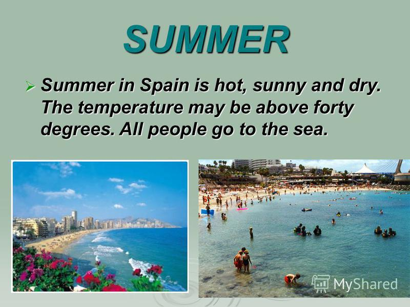 SUMMER Summer in Spain is hot, sunny and dry. The temperature may be above forty degrees. All people go to the sea. Summer in Spain is hot, sunny and dry. The temperature may be above forty degrees. All people go to the sea.
