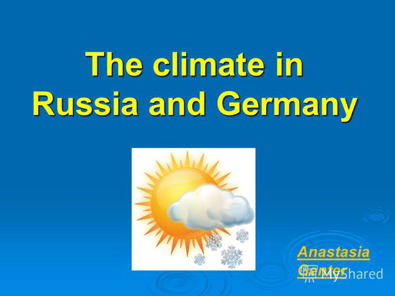 The climate in Russia and Germany Anastasia Genter