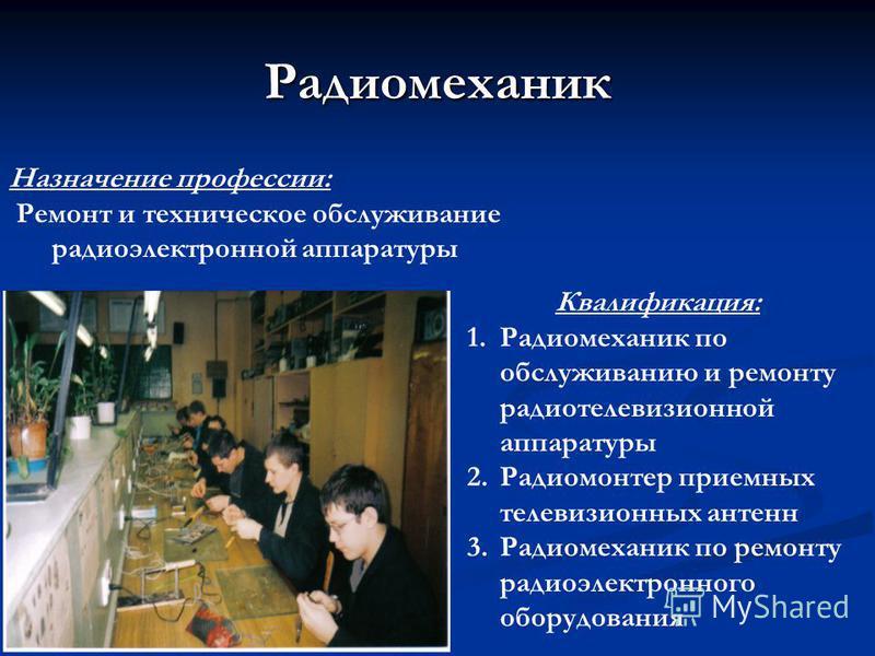 Радиомеханик Назначение профессии: Ремонт и техническое обслуживание радиоэлектронной аппаратуры Квалификация: 1. Радиомеханик по обслуживанию и ремонту радиотелевизионной аппаратуры 2. Радиомонтер приемных телевизионных антенн 3. Радиомеханик по рем
