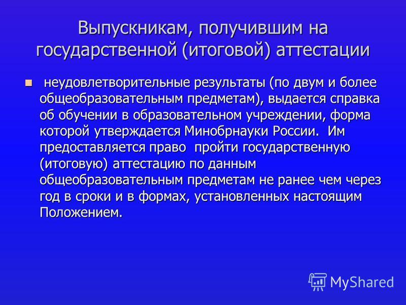 Выпускникам, получившим на государственной (итоговой) аттестации неудовлетворительные результаты (по двум и более общеобразовательным предметам), выдается справка об обучении в образовательном учреждении, форма которой утверждается Минобрнауки России