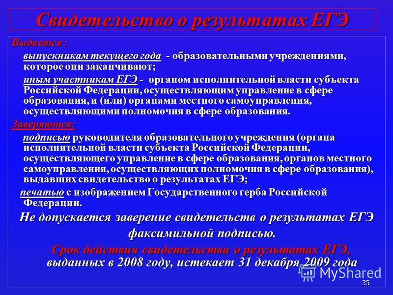 35 Свидетельство о результатах ЕГЭ Выдается : выпускникам текущего года - образовательными учреждениями, которое они заканчивают; иным участникам ЕГЭ - органом исполнительной власти субъекта Российской Федерации, осуществляющим управление в сфере обр