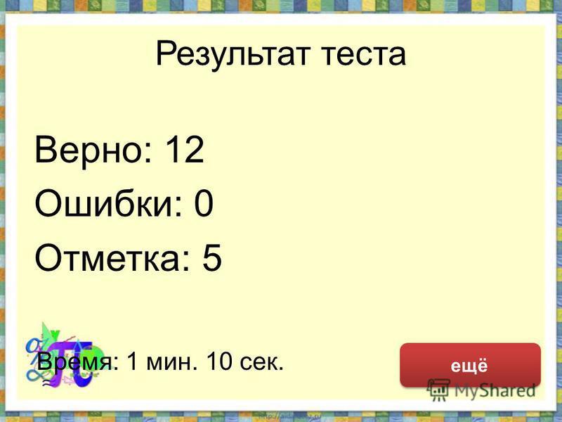 Результат теста Верно: 12 Ошибки: 0 Отметка: 5 Время: 1 мин. 10 сек. ещё