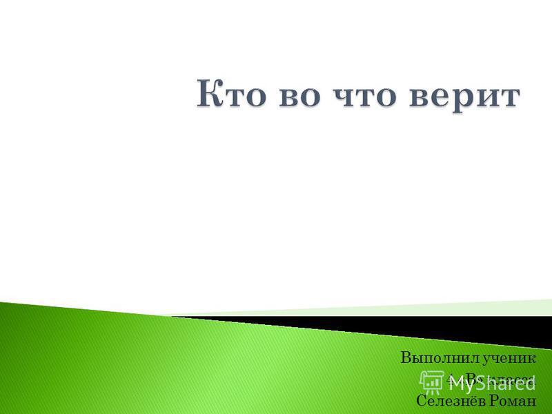 Выполнил ученик 4 «В» класса Селезнёв Роман