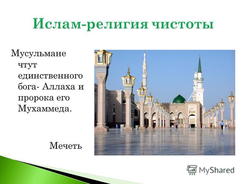 Мусульмане чтут единственного бога- Аллаха и пророка его Мухаммеда. Мечеть