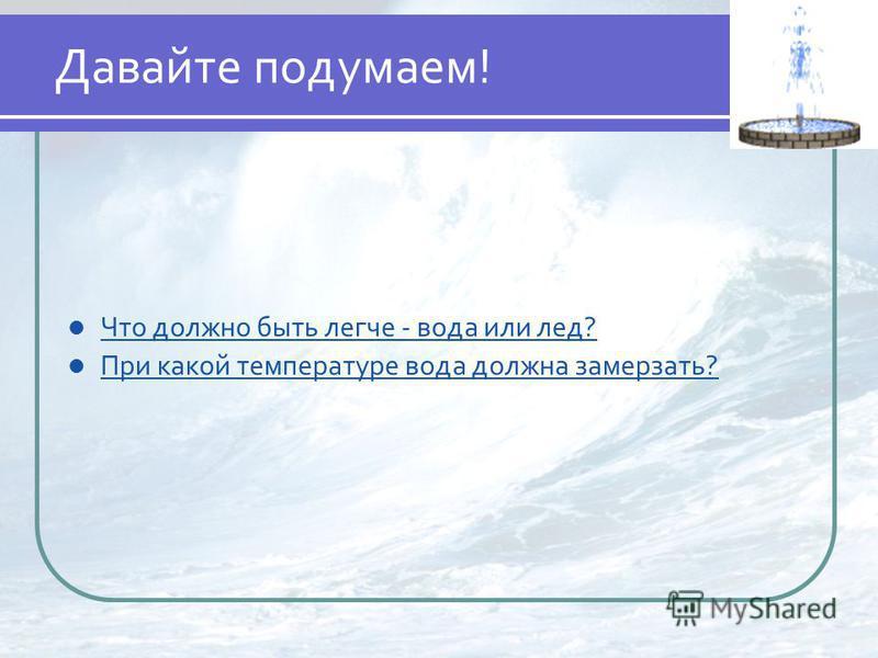 Давайте подумаем! Что должно быть легче - вода или лед? При какой температуре вода должна замерзать?