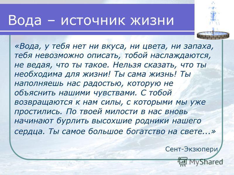 Вода – источник жизни «Вода, у тебя нет ни вкуса, ни цвета, ни запаха, тебя невозможно описать, тобой наслаждаются, не ведая, что ты такое. Нельзя сказать, что ты необходима для жизни! Ты сама жизнь! Ты наполняешь нас радостью, которую не объяснить н