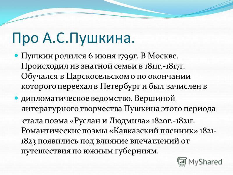 Про А.С.Пушкина. Пушкин родился 6 июня 1799 г. В Москве. Происходил из знатной семьи в 1811 г.-1817 г. Обучался в Царскосельском о по окончании которого переехал в Петербург и был зачислен в дипломатическое ведомство. Вершиной литературного творчеств
