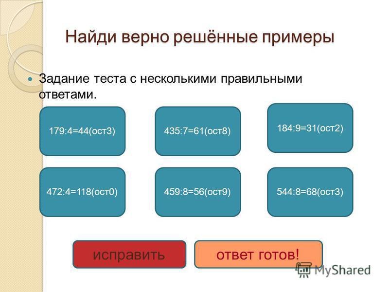 Найди верно решённые примеры Задание теста с несколькими правильными ответами. 179:4=44(ост 3) 472:4=118(ост 0) 435:7=61(ост 8) 459:8=56(ост 9) 184:9=31(ост 2) 544:8=68(ост 3) исправить ответ готов!