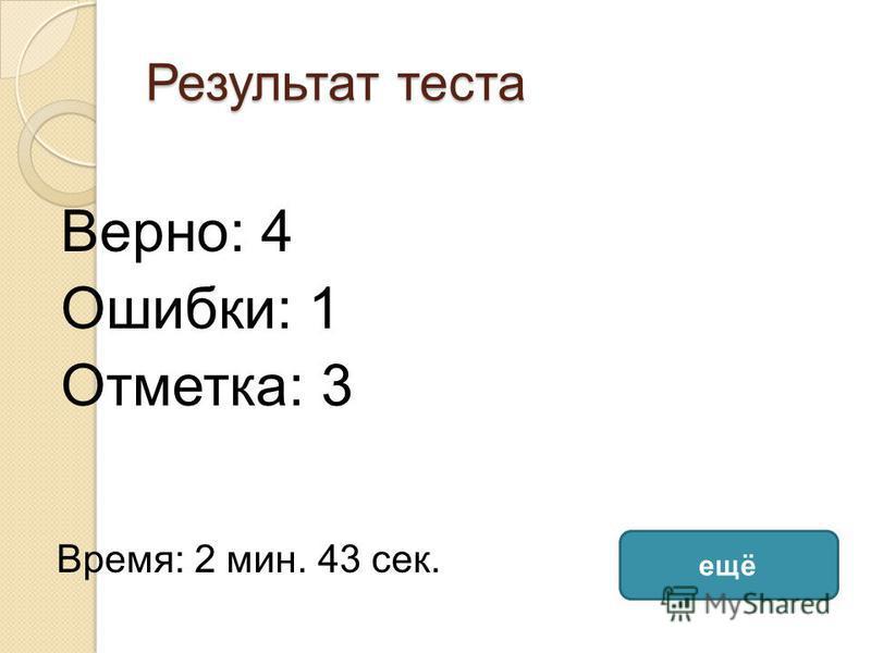 Результат теста Верно: 4 Ошибки: 1 Отметка: 3 Время: 2 мин. 43 сек. ещё