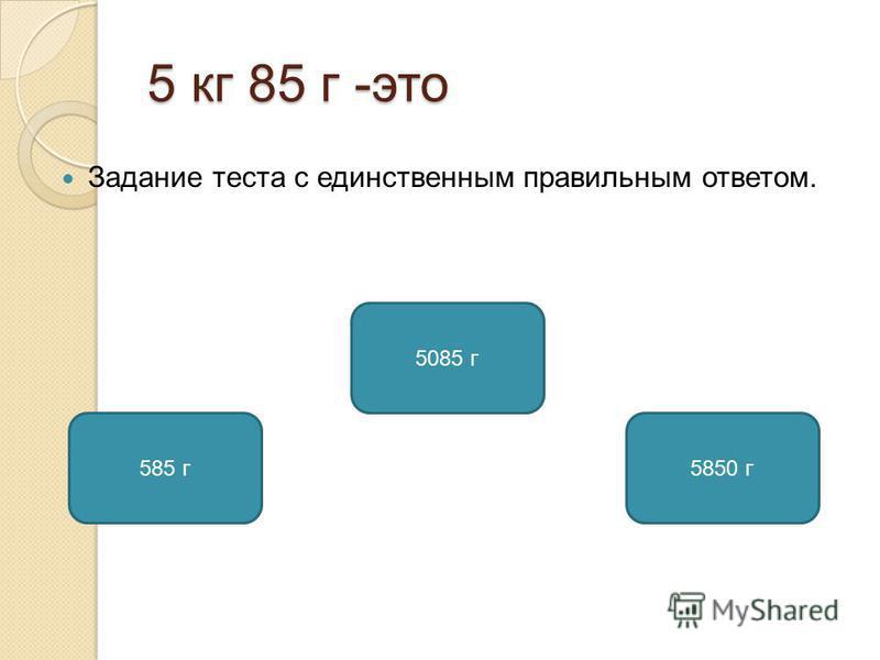 5 кг 85 г -это Задание теста с единственным правильным ответом. 5085 г 585 г 5850 г