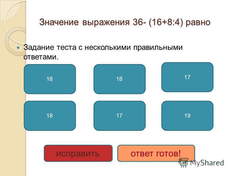 Значение выражения 36- (16+8:4) равно Задание теста с несколькими правильными ответами. 18 17 19 исправить ответ готов!