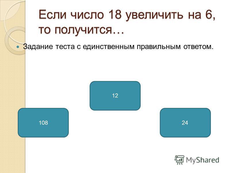 Если число 18 увеличить на 6, то получится… Задание теста с единственным правильным ответом. 24108 12