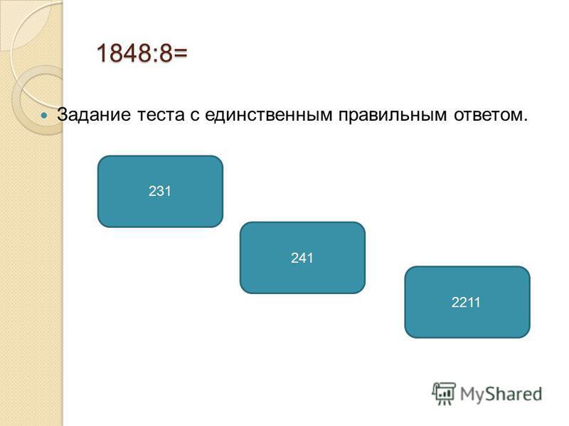 1848:8= Задание теста с единственным правильным ответом. 231 241 2211