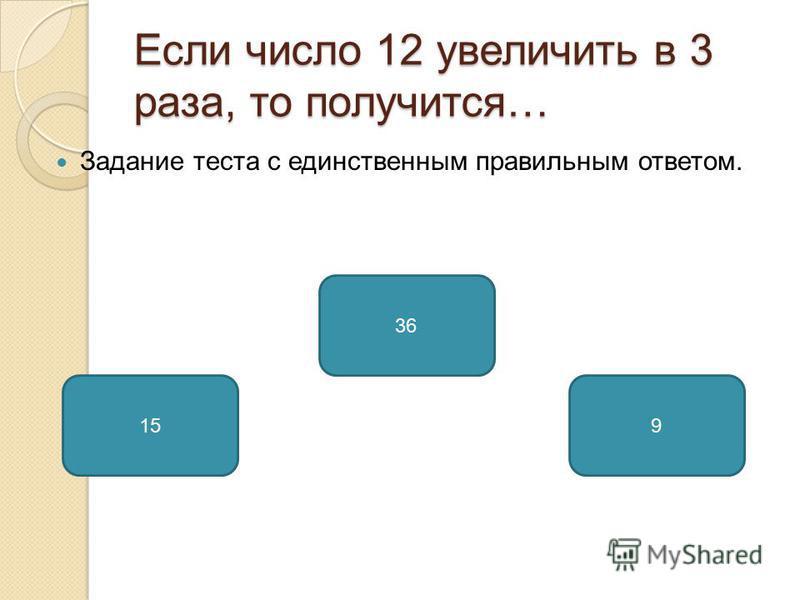 Если число 12 увеличить в 3 раза, то получится… Задание теста с единственным правильным ответом. 36 159