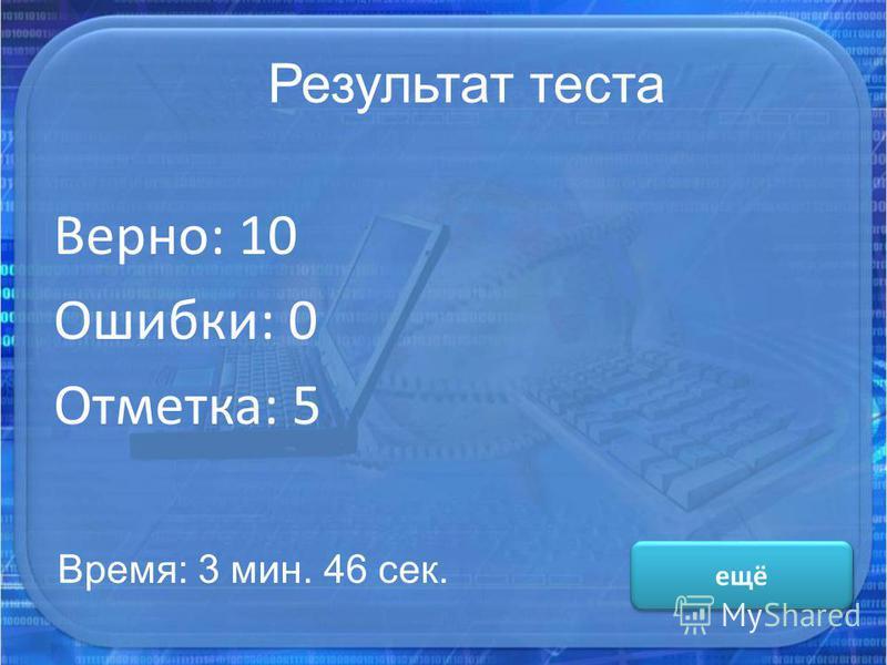 Результат теста Верно: 10 Ошибки: 0 Отметка: 5 Время: 3 мин. 46 сек. ещё