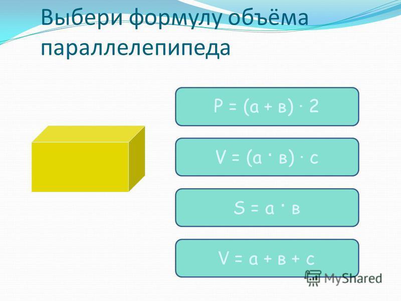 Выбери формулу объёма параллелепипеда Р = (а + в) · 2 S = а · в V = (а · в) · c V = а + в + с