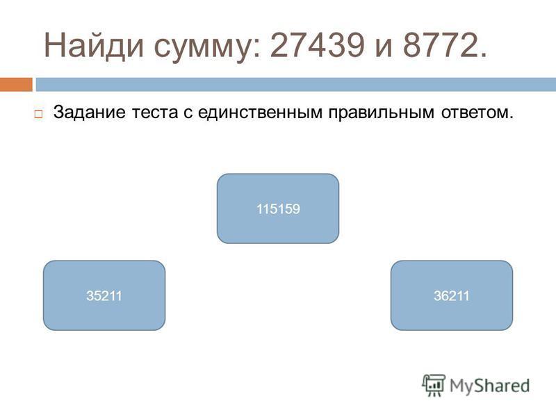 Найди сумму: 27439 и 8772. Задание теста с единственным правильным ответом. 3621135211 115159