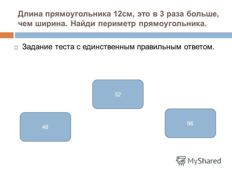 Длина прямоугольника 12 см, это в 3 раза больше, чем ширина. Найди периметр прямоугольника. Задание теста с единственным правильным ответом. 32 48 96