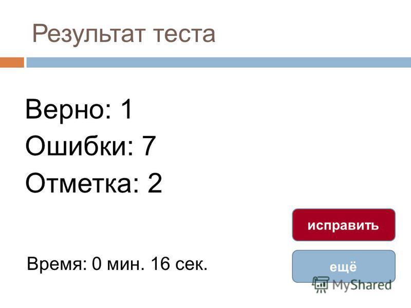Результат теста Верно: 1 Ошибки: 7 Отметка: 2 Время: 0 мин. 16 сек. ещё исправить