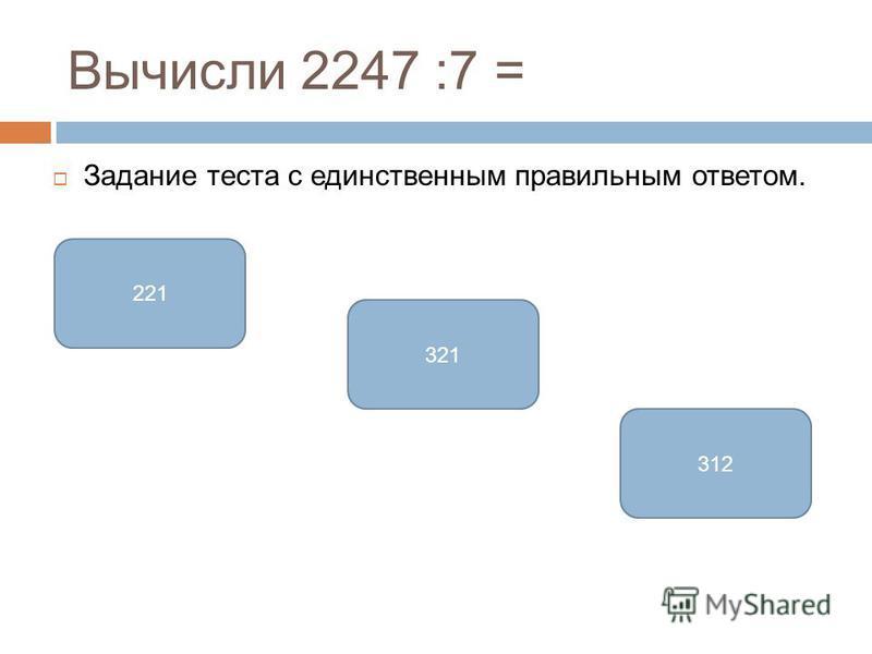 Вычисли 2247 :7 = Задание теста с единственным правильным ответом. 321 221 312
