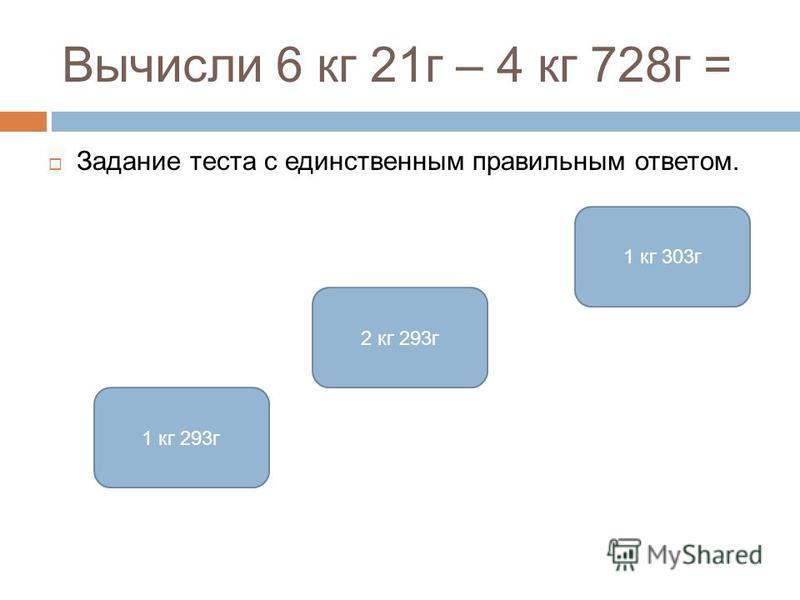 Вычисли 6 кг 21 г – 4 кг 728 г = Задание теста с единственным правильным ответом. 1 кг 293 г 2 кг 293 г 1 кг 303 г