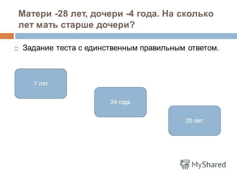 Матери -28 лет, дочери -4 года. На сколько лет мать старше дочери? Задание теста с единственным правильным ответом. 24 года 7 лет 20 лет