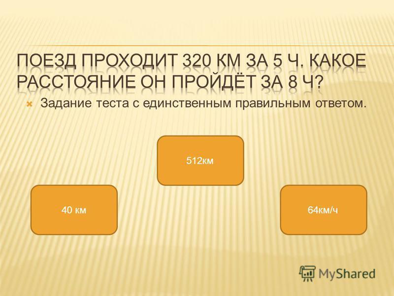 Задание теста с единственным правильным ответом. 512 км 40 км 64 км/ч