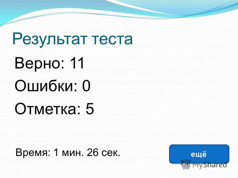 Результат теста Верно: 11 Ошибки: 0 Отметка: 5 Время: 1 мин. 26 сек. ещё