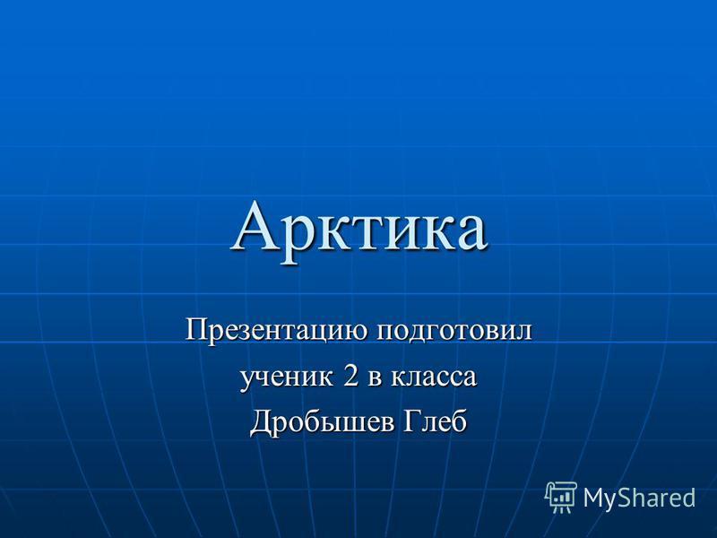Ааарктика Презентацию подготовил ученик 2 в класса Дробышев Глеб