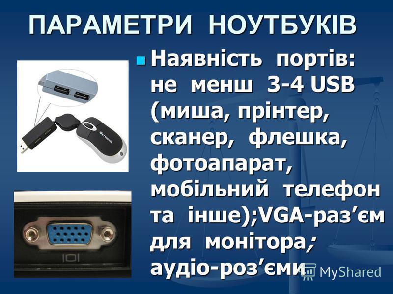 ПАРАМЕТРИ НОУТБУКІВ Наявність портів: не менш 3-4 USB (миша, прінтер, сканер, флешка, фотоапарат, мобільний телефон та інше);VGA-разєм для монітора; аудіо-розєми Наявність портів: не менш 3-4 USB (миша, прінтер, сканер, флешка, фотоапарат, мобільний