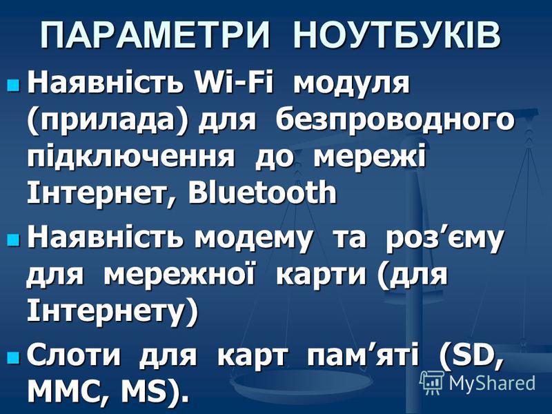 ПАРАМЕТРИ НОУТБУКІВ Наявність Wi-Fi модуля (прилада) для безпроводного підключення до мережі Інтернет, Bluetooth Наявність Wi-Fi модуля (прилада) для безпроводного підключення до мережі Інтернет, Bluetooth Наявність модему та розєму для мережної карт