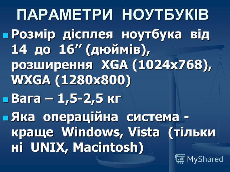 ПАРАМЕТРИ НОУТБУКІВ Розмір дісплея ноутбука від 14 до 16 (дюймів), розширення XGA (1024х768), WXGA (1280х800) Розмір дісплея ноутбука від 14 до 16 (дюймів), розширення XGA (1024х768), WXGA (1280х800) Вага – 1,5-2,5 кг Вага – 1,5-2,5 кг Яка операційна