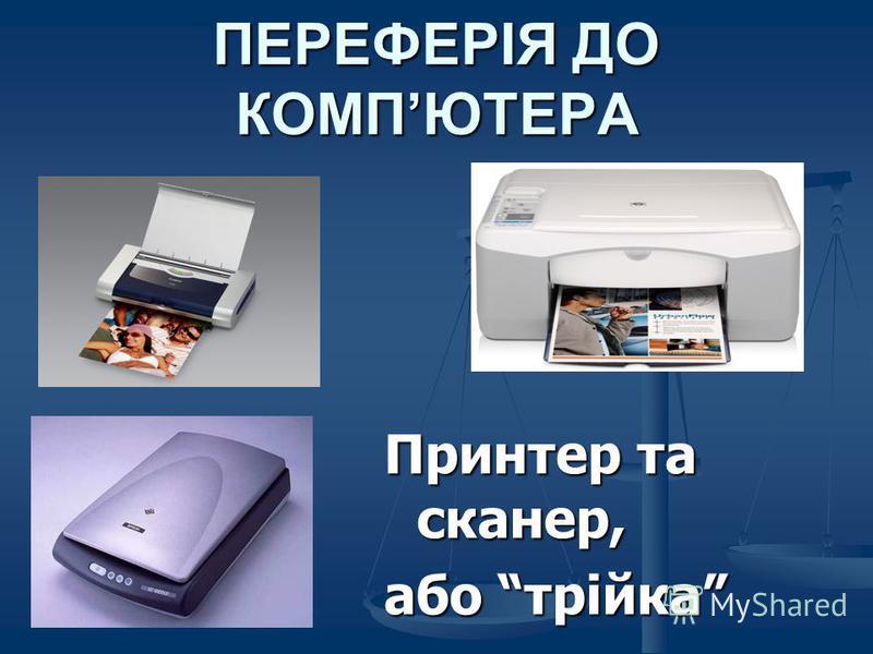 ПЕРЕФЕРІЯ ДО КОМПЮТЕРА Принтер та сканер, або трійка