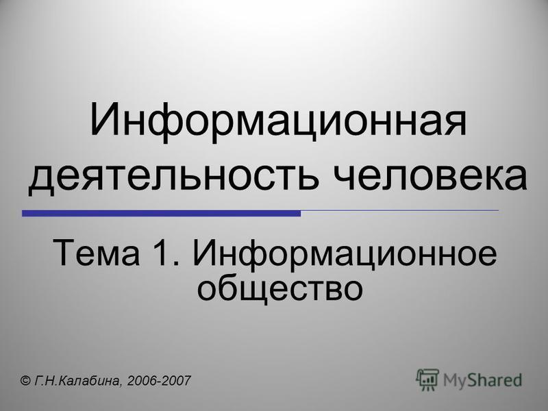 Информационная деятельность человека Тема 1. Информационное общество © Г.Н.Калабина, 2006-2007