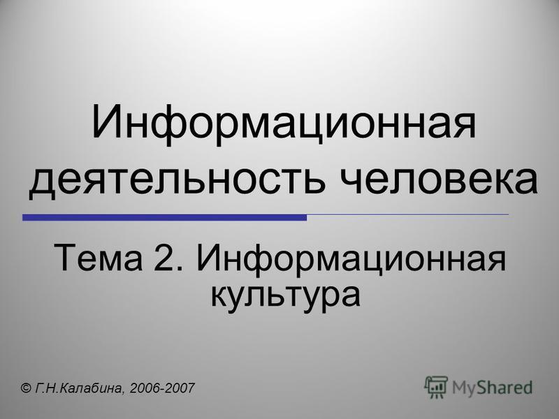 Информационная деятельность человека Тема 2. Информационная культура © Г.Н.Калабина, 2006-2007