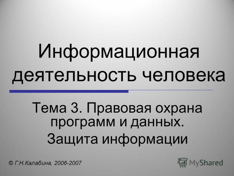 Информационная деятельность человека Тема 3. Правовая охрана программ и данных. Защита информации © Г.Н.Калабина, 2006-2007