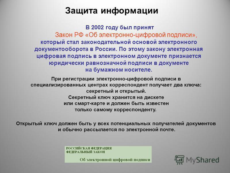 Защита информации В 2002 году был принят Закон РФ «Об электронно-цифровой подписи», который стал законодательной основой электронного документооборота в России. По этому закону электронная цифровая подпись в электронном документе признается юридическ