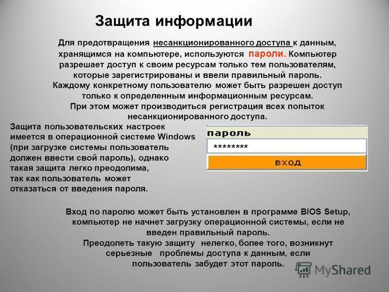 Для предотвращения несанкционированного доступа к данным, хранящимся на компьютере, используются пароли. Компьютер разрешает доступ к своим ресурсам только тем пользователям, которые зарегистрированы и ввели правильный пароль. Каждому конкретному пол