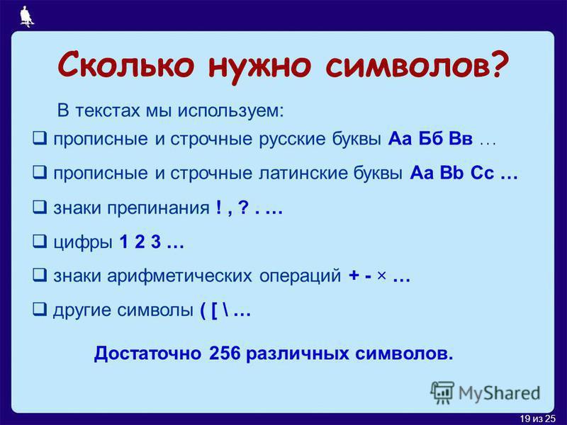 18 из 25 Двоичное кодирование текстовой информации Мы знаем, как перевести целое десятичное число в двоичный код. А если каждому символу текста присвоить номер и по известным правилам перевести это номер в двоичный код? Т 210 11010010 Именно эта идея