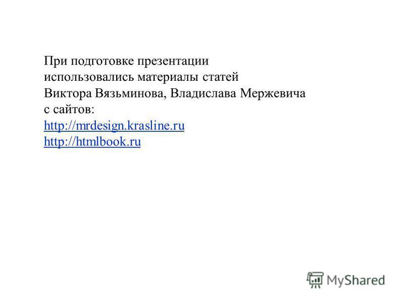 При подготовке презентации использовались материалы статей Виктора Вязьминова, Владислава Мержевича с сайтов: http://mrdesign.krasline.ru http://htmlbook.ru http://mrdesign.krasline.ru http://htmlbook.ru