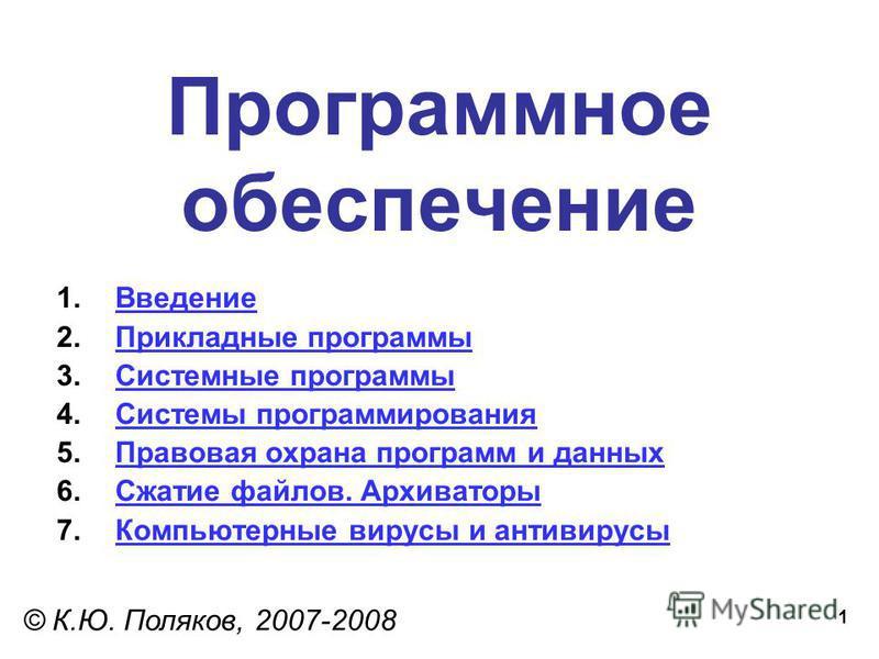 1 Программное обеспечение © К.Ю. Поляков, 2007-2008 1. Введение Введение 2. Прикладные программы Прикладные программы 3. Системные программы Системные программы 4. Системы программирования Системы программирования 5. Правовая охрана программ и данных
