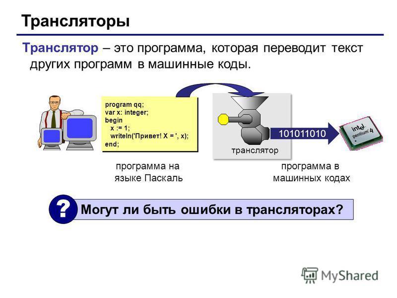 Трансляторы Транслятор – это программа, которая переводит текст других программ в машинные коды. program qq; var x: integer; begin x := 1; writeln('Привет! X = ', x); end; program qq; var x: integer; begin x := 1; writeln('Привет! X = ', x); end; тра