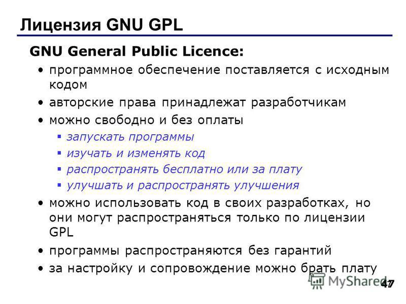 47 Лицензия GNU GPL GNU General Public Licence: программное обеспечение поставляется с исходным кодом авторские права принадлежат разработчикам можно свободно и без оплаты запускать программы изучать и изменять код распространять бесплатно или за пла