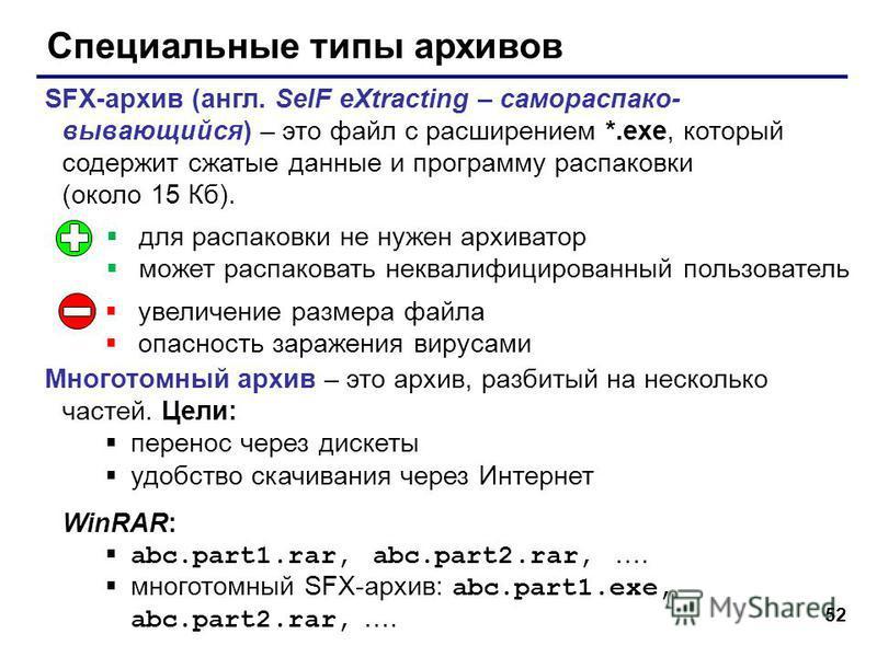 52 Специальные типы архивов SFX-архив (англ. SelF eXtracting – самораспако- вывающийся) – это файл с расширением *.exe, который содержит сжатые данные и программу распаковки (около 15 Кб). Многотомный архив – это архив, разбитый на несколько частей.