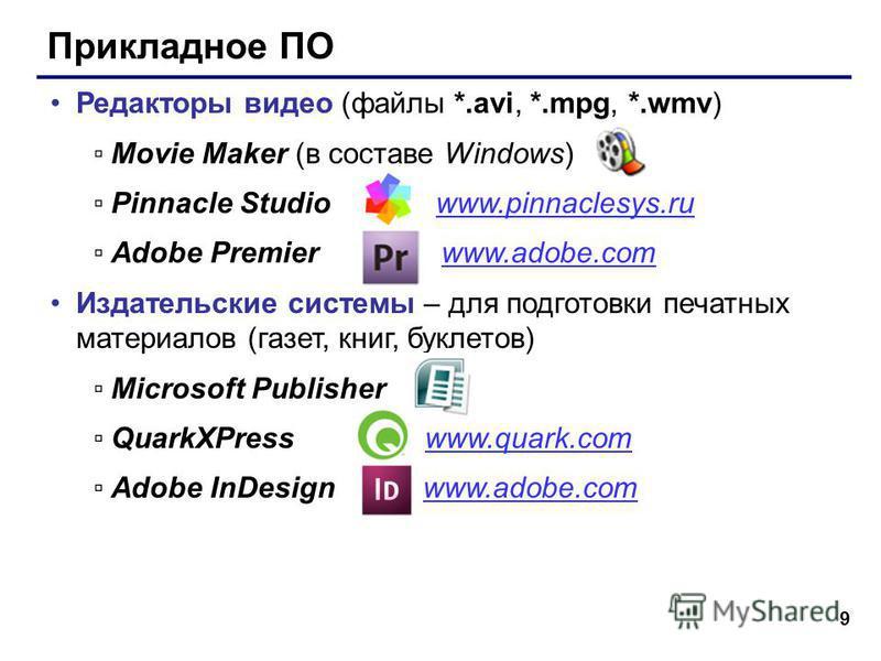9 Прикладное ПО Редакторы видео (файлы *.avi, *.mpg, *.wmv) Movie Maker (в составе Windows) Pinnacle Studio www.pinnaclesys.ruwww.pinnaclesys.ru Adobe Premier www.adobe.comwww.adobe.com Издательские системы – для подготовки печатных материалов (газет