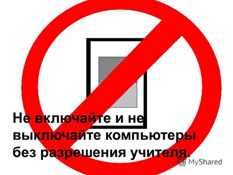 Не включайте и не выключайте компьютеры без разрешения учителя.