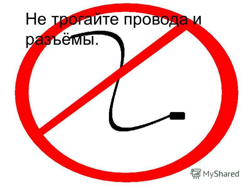 Не трогайте провода и разъёмы.