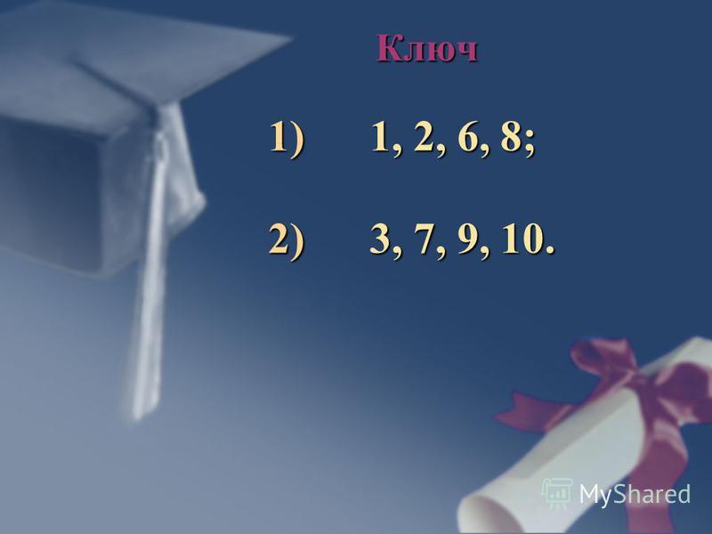 Ключ 1) 1, 2, 6, 8; 2) 3, 7, 9, 10.