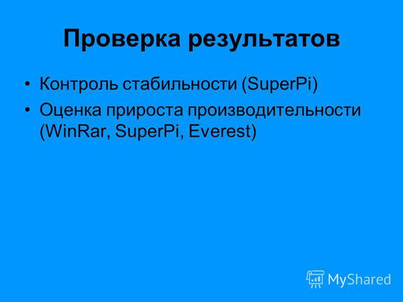 Проверка результатов Контроль стабильности (SuperPi) Оценка прироста производительности (WinRar, SuperPi, Everest)