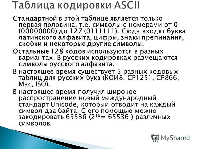 Стандартной в этой таблице является только первая половина, т.е. символы с номерами от 0 (00000000) до 127 (0111111). Сюда входят буква латинского алфавита, цифры, знаки препинания, скобки и некоторые другие символы. Остальные 128 кодов используются